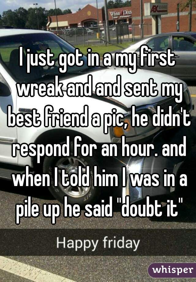 """I just got in a my first wreak and and sent my best friend a pic, he didn't respond for an hour. and when I told him I was in a pile up he said """"doubt it"""""""