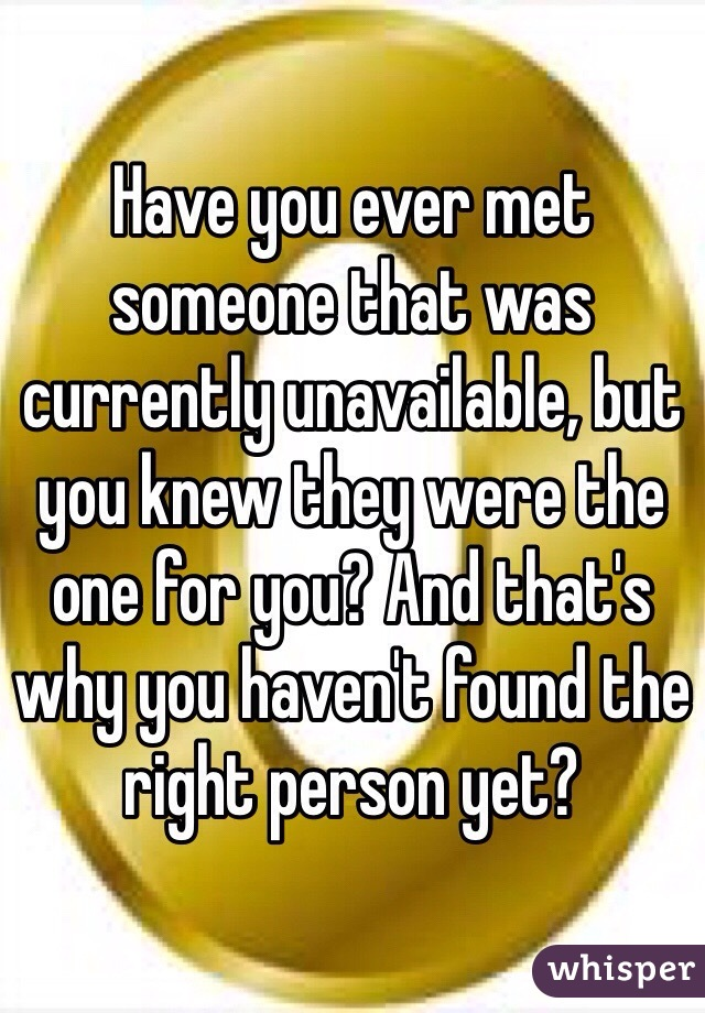 Have you ever met someone that was currently unavailable, but you knew they were the one for you? And that's why you haven't found the right person yet?