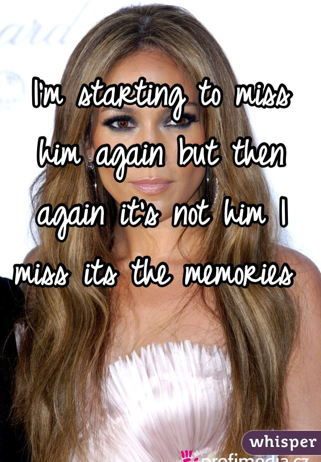 I'm starting to miss him again but then again it's not him I miss its the memories