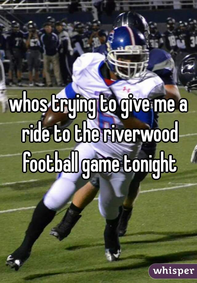 whos trying to give me a ride to the riverwood football game tonight