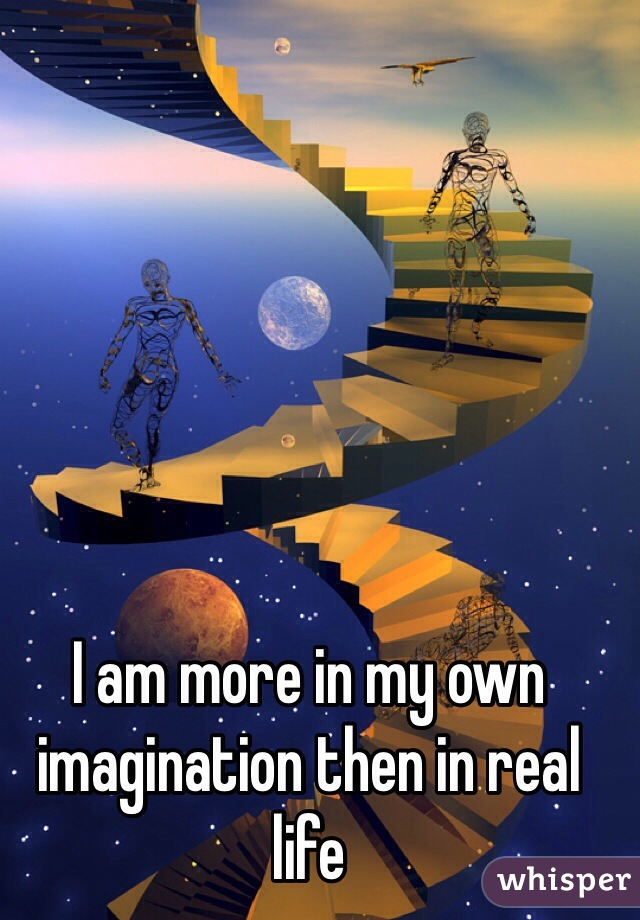 I am more in my own imagination then in real life