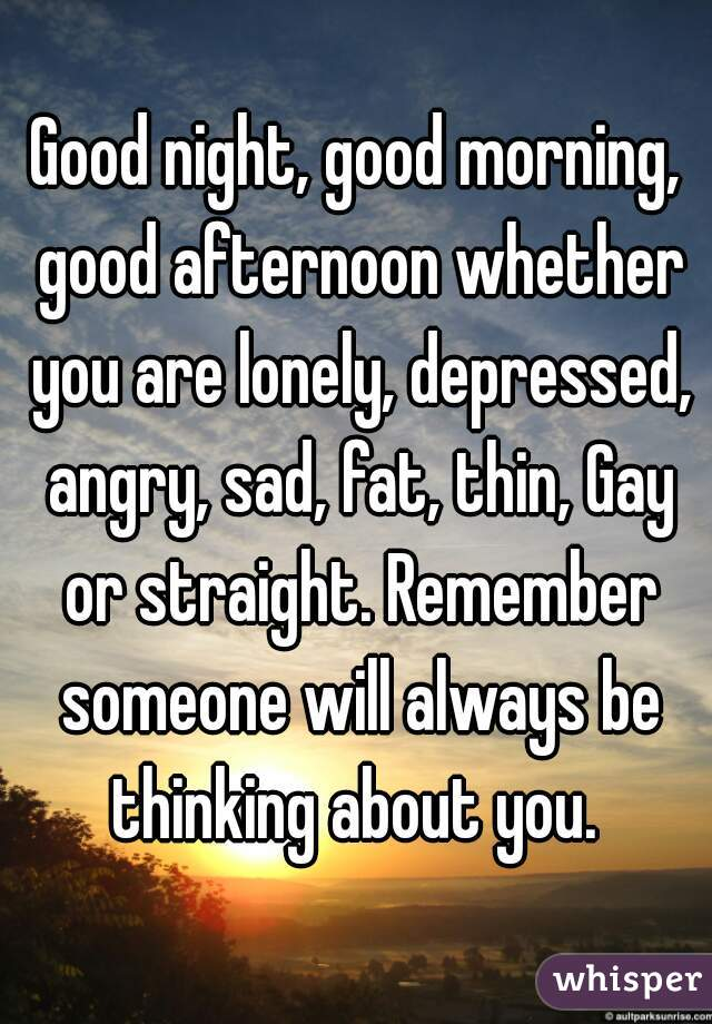 Good night, good morning, good afternoon whether you are lonely, depressed, angry, sad, fat, thin, Gay or straight. Remember someone will always be thinking about you.