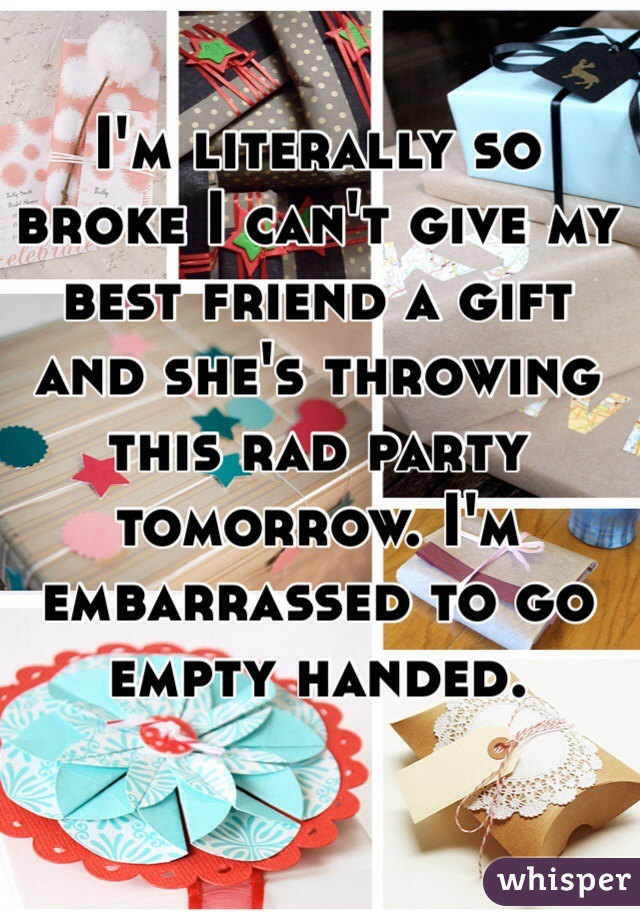 I'm literally so broke I can't give my best friend a gift and she's throwing this rad party tomorrow. I'm embarrassed to go empty handed.