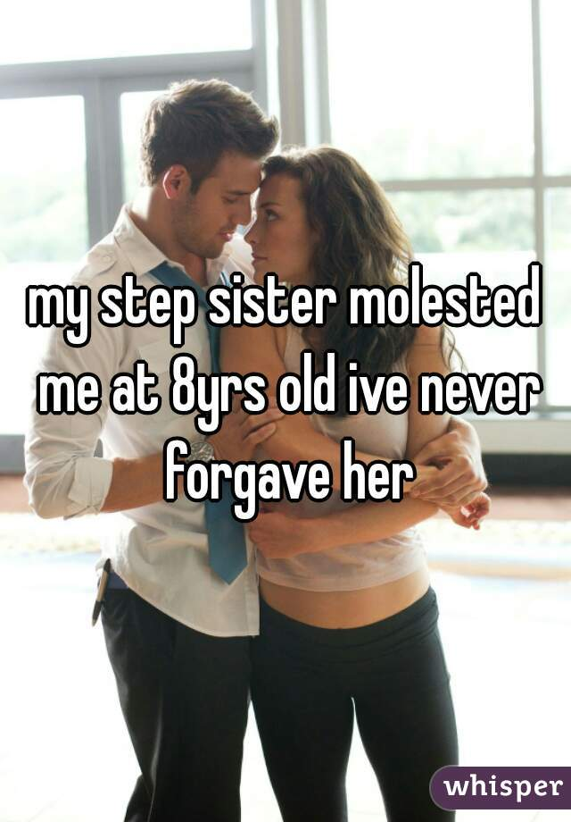 my step sister molested me at 8yrs old ive never forgave her