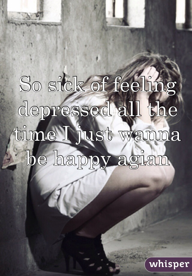 So sick of feeling depressed all the time I just wanna be happy agian