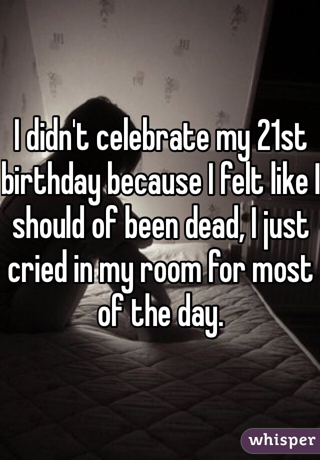 I didn't celebrate my 21st birthday because I felt like I should of been dead, I just cried in my room for most of the day.