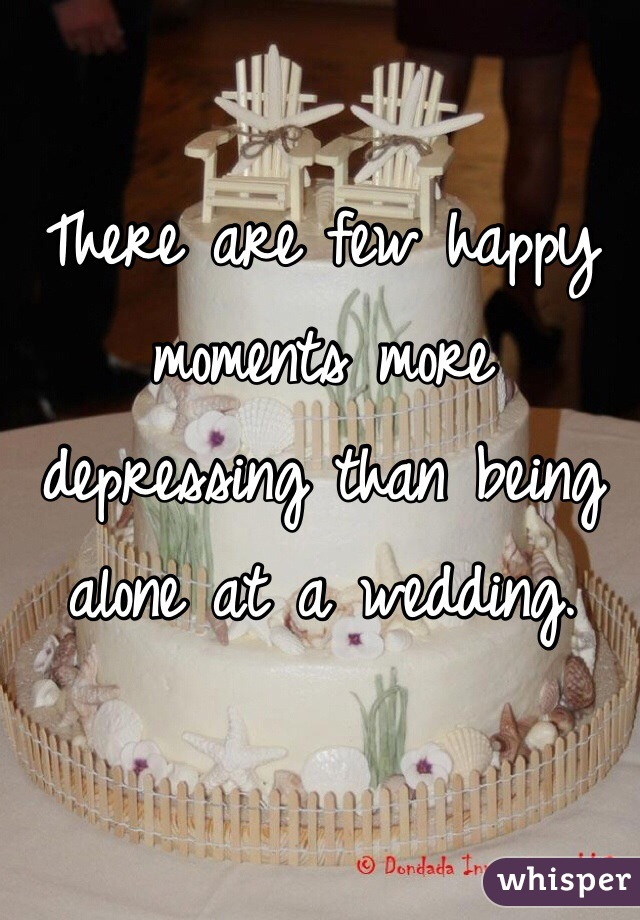 There are few happy moments more depressing than being alone at a wedding.