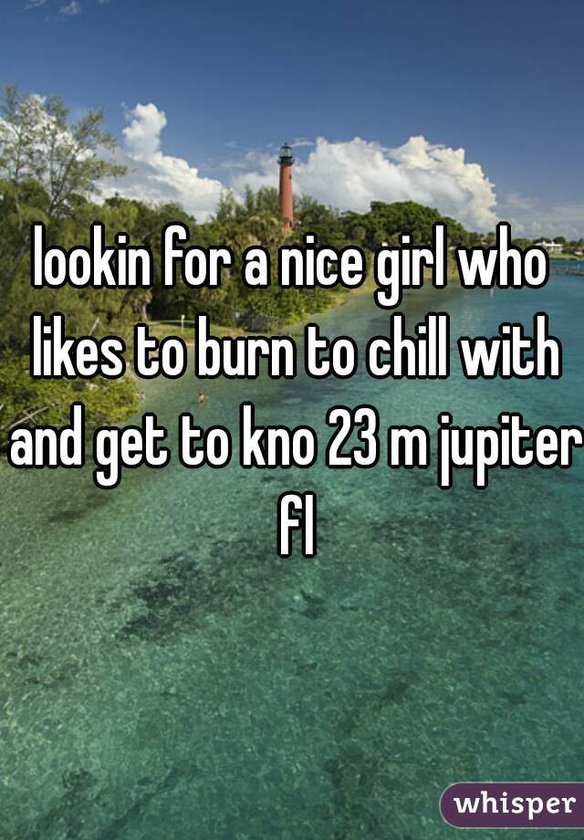 lookin for a nice girl who likes to burn to chill with and get to kno 23 m jupiter fl