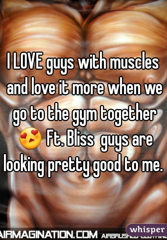 I LOVE guys with muscles and love it more when we go to the gym together 😍 Ft. Bliss  guys are looking pretty good to me.