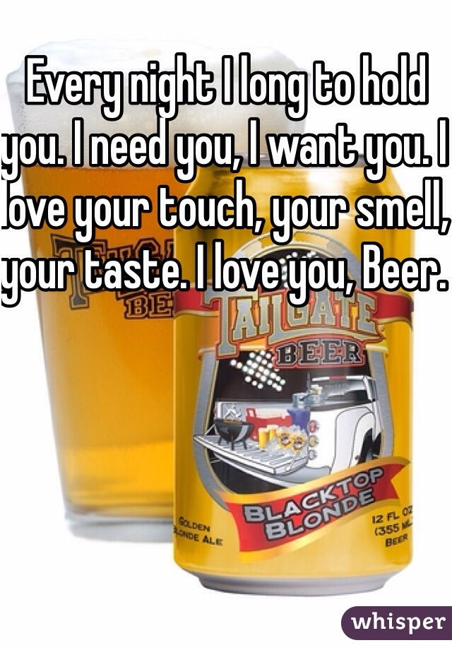 Every night I long to hold you. I need you, I want you. I love your touch, your smell, your taste. I love you, Beer.