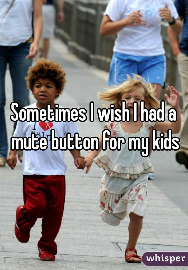 Sometimes I wish I had a mute button for my kids