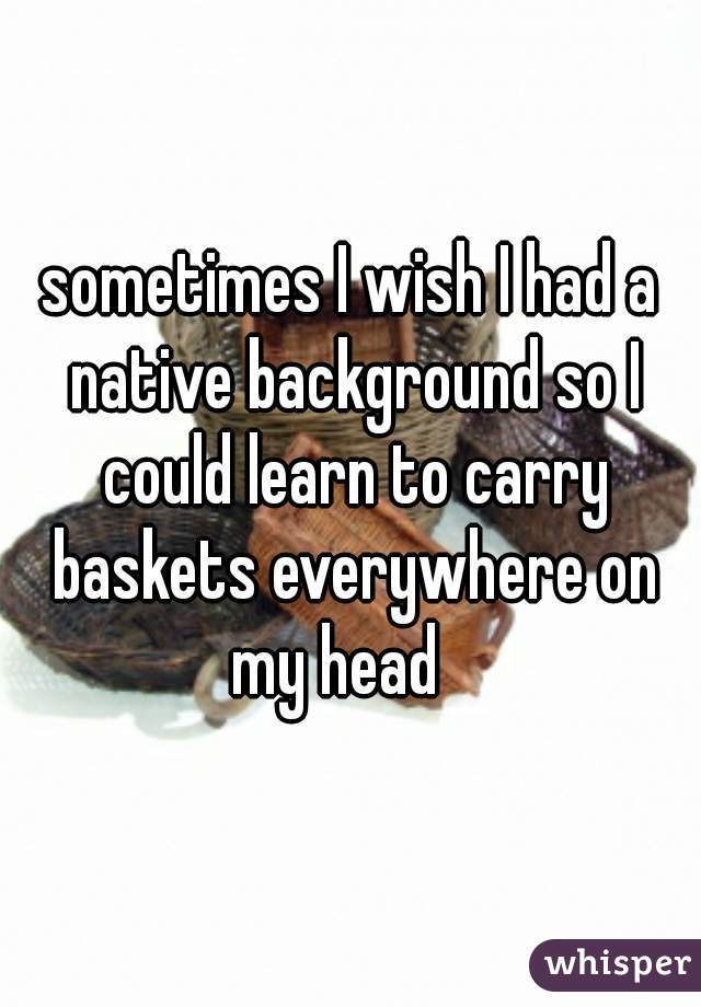 sometimes I wish I had a native background so I could learn to carry baskets everywhere on my head