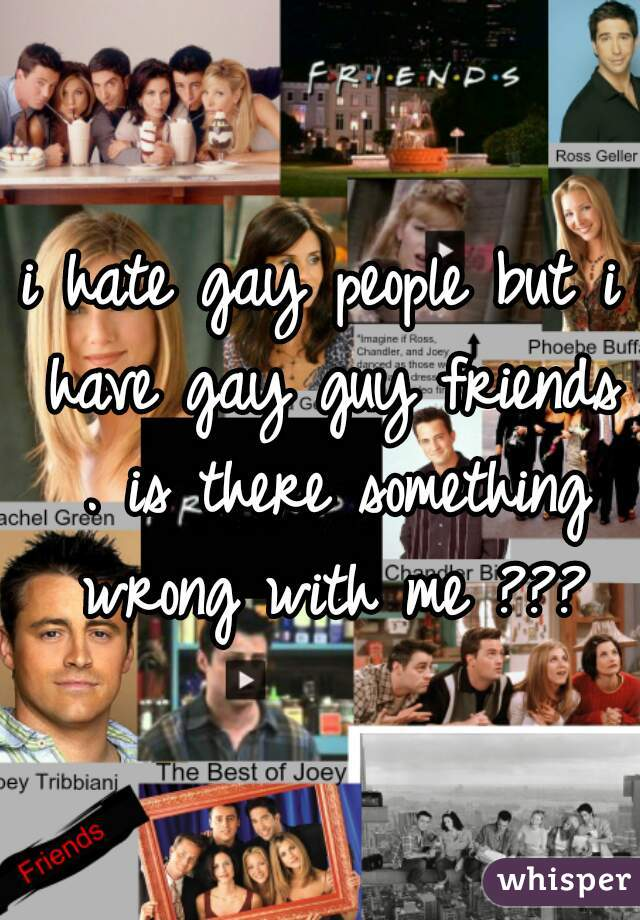 i hate gay people but i have gay guy friends . is there something wrong with me ???