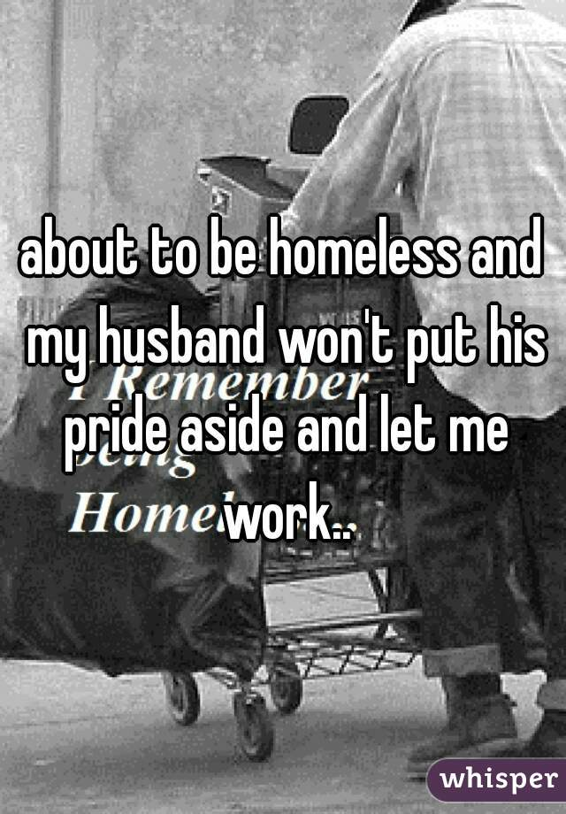 about to be homeless and my husband won't put his pride aside and let me work..