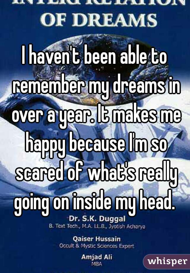 I haven't been able to remember my dreams in over a year. It makes me happy because I'm so scared of what's really going on inside my head.