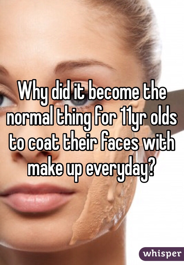 Why did it become the normal thing for 11yr olds to coat their faces with make up everyday?
