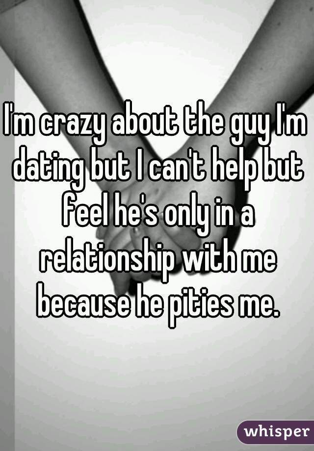 I'm crazy about the guy I'm dating but I can't help but feel he's only in a relationship with me because he pities me.