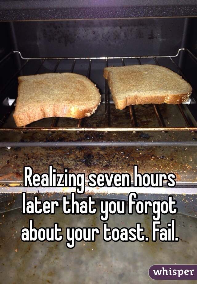 Realizing seven hours later that you forgot about your toast. Fail.