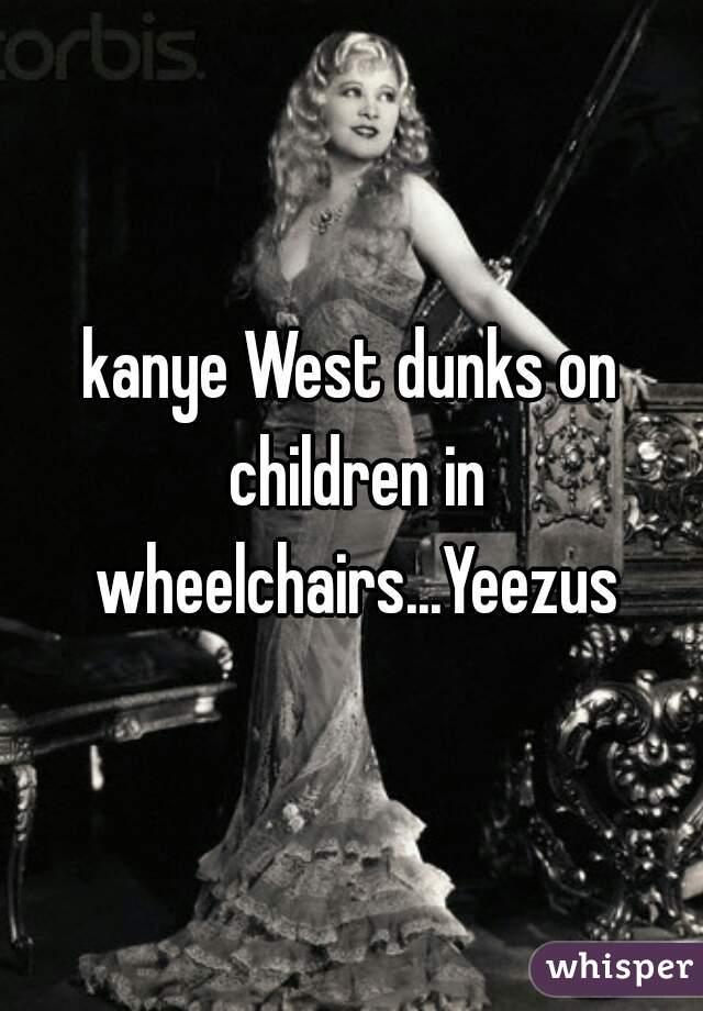 kanye West dunks on children in wheelchairs...Yeezus