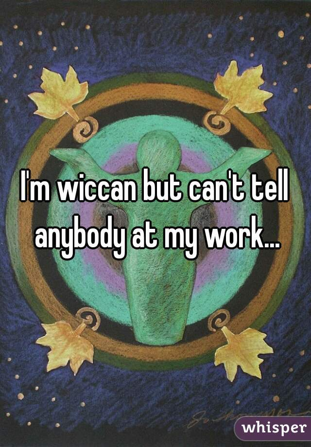 I'm wiccan but can't tell anybody at my work...