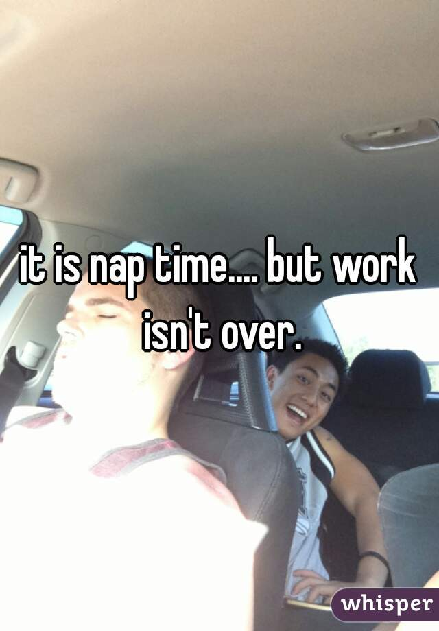 it is nap time.... but work isn't over.