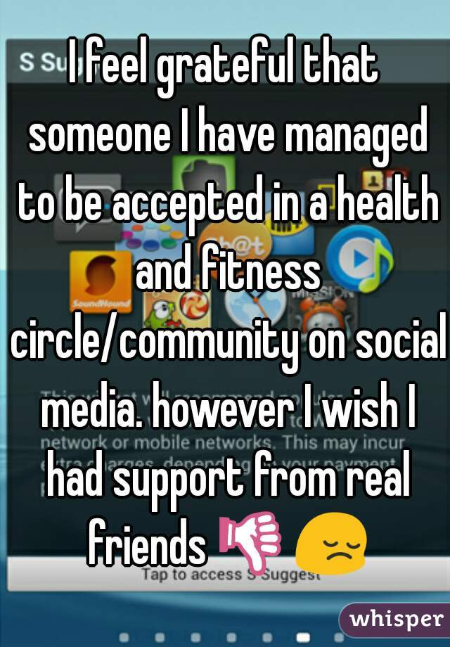 I feel grateful that someone I have managed to be accepted in a health and fitness circle/community on social media. however I wish I had support from real friends 👎😔