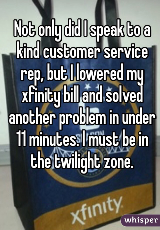 Not only did I speak to a kind customer service rep, but I lowered my xfinity bill and solved another problem in under 11 minutes. I must be in the twilight zone.