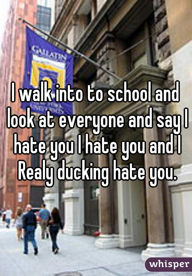 I walk into to school and look at everyone and say I hate you I hate you and I Realy ducking hate you.