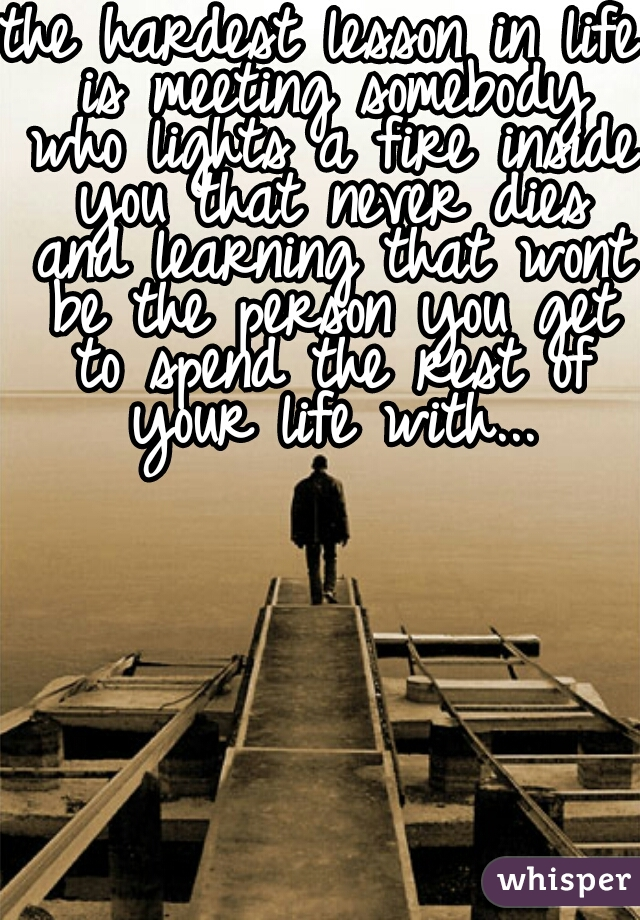 the hardest lesson in life is meeting somebody who lights a fire inside you that never dies and learning that wont be the person you get to spend the rest of your life with...