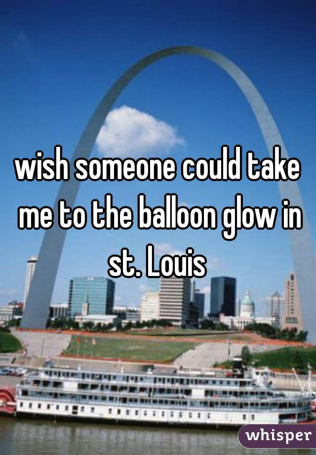 wish someone could take me to the balloon glow in st. Louis