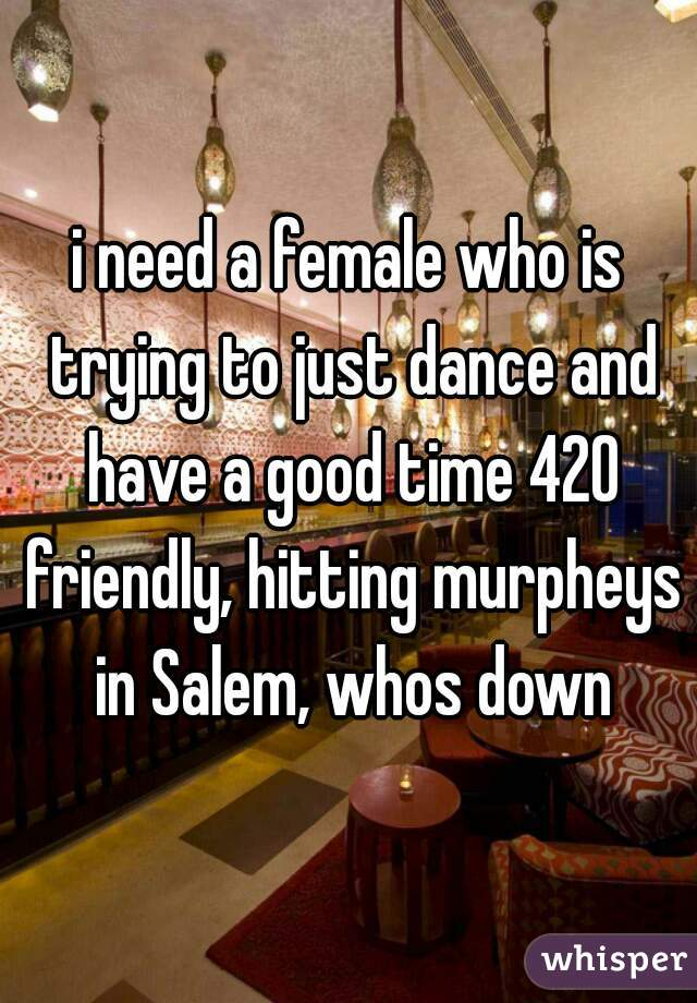 i need a female who is trying to just dance and have a good time 420 friendly, hitting murpheys in Salem, whos down