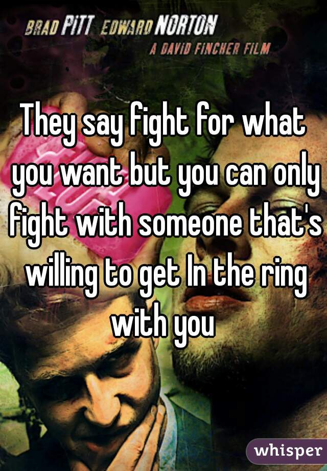 They say fight for what you want but you can only fight with someone that's willing to get In the ring with you