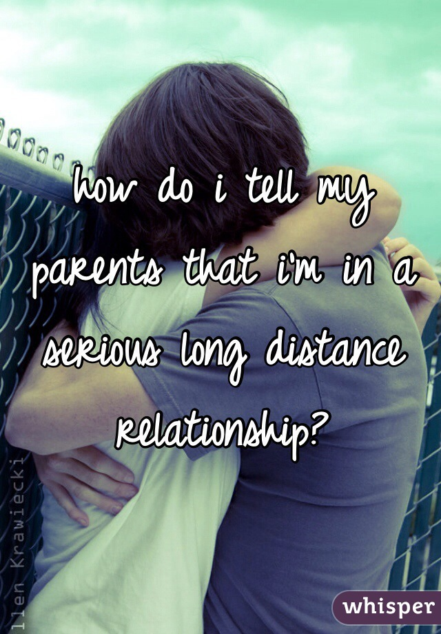 how do i tell my parents that i'm in a serious long distance relationship?
