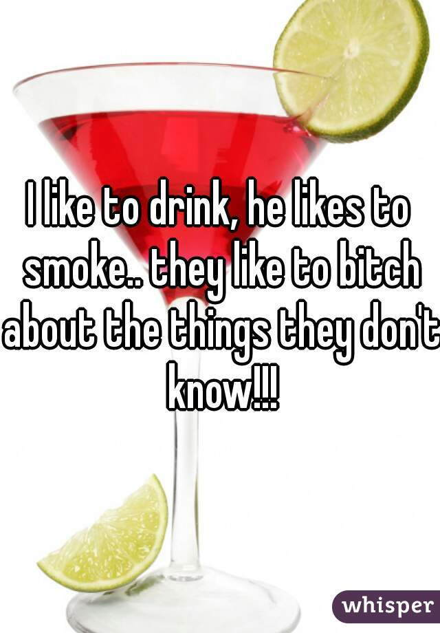I like to drink, he likes to smoke.. they like to bitch about the things they don't know!!!