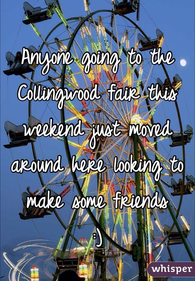 Anyone going to the Collingwood fair this weekend just moved around here looking to make some friends  :)