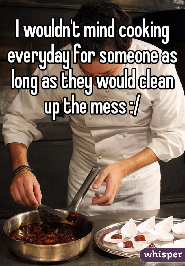 I wouldn't mind cooking everyday for someone as long as they would clean up the mess :/