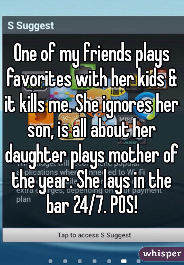 One of my friends plays favorites with her kids & it kills me. She ignores her son, is all about her daughter plays mother of the year. She lays in the bar 24/7. POS!