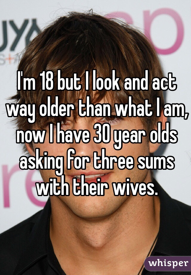 I'm 18 but I look and act way older than what I am, now I have 30 year olds asking for three sums with their wives.