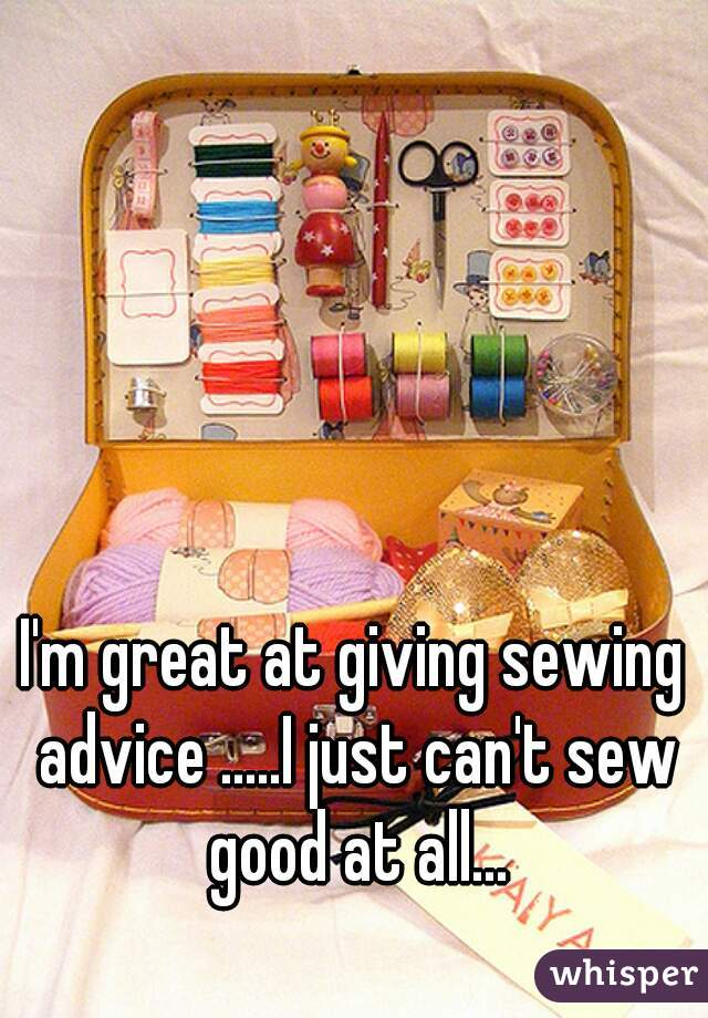 I'm great at giving sewing advice .....I just can't sew good at all...