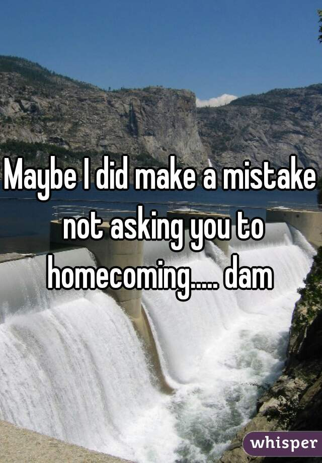 Maybe I did make a mistake not asking you to homecoming..... dam