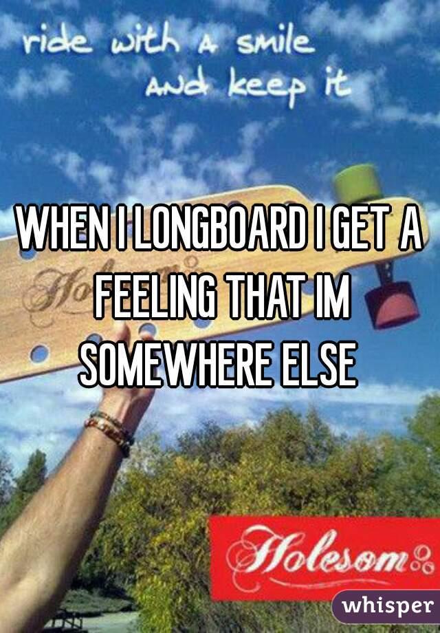 WHEN I LONGBOARD I GET A FEELING THAT IM SOMEWHERE ELSE