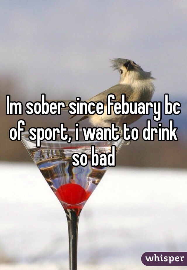 Im sober since febuary bc of sport, i want to drink so bad