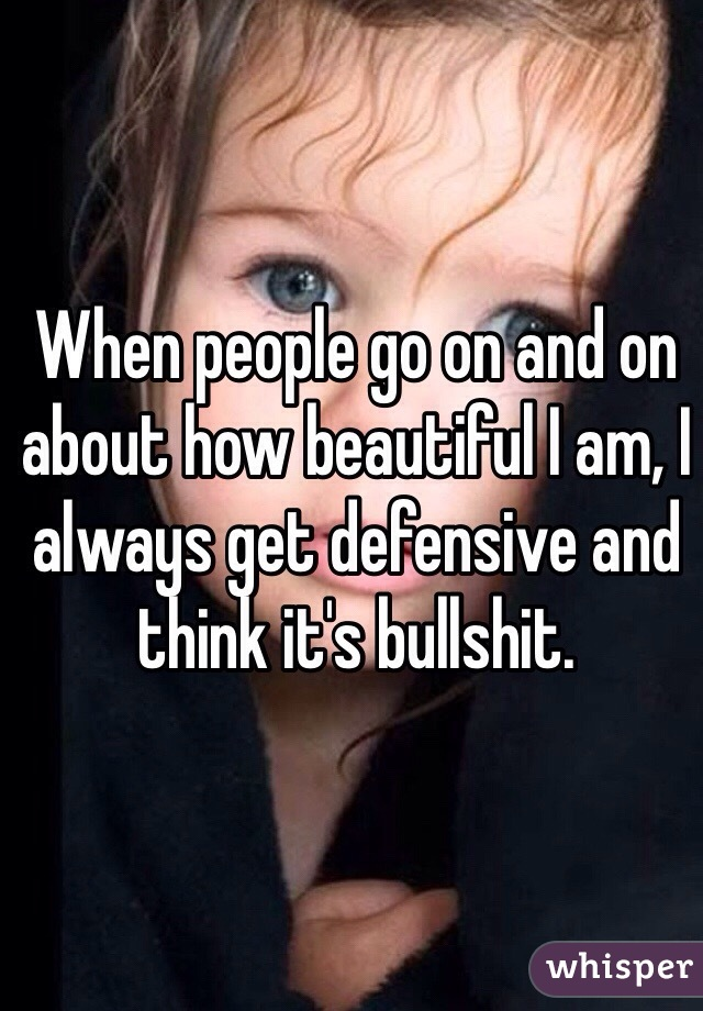 When people go on and on about how beautiful I am, I always get defensive and think it's bullshit.