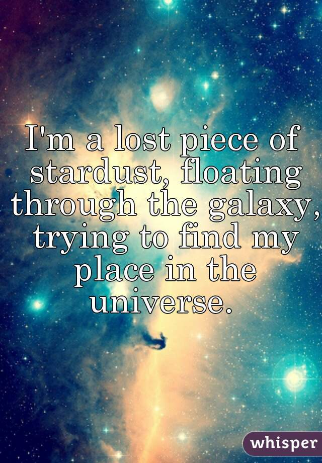 I'm a lost piece of stardust, floating through the galaxy, trying to find my place in the universe.