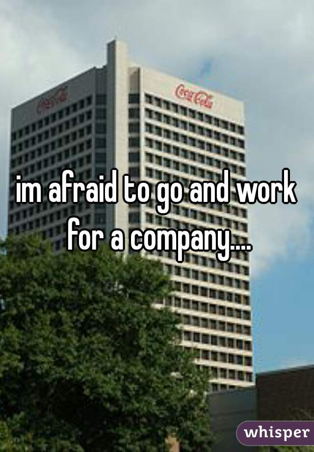im afraid to go and work for a company....
