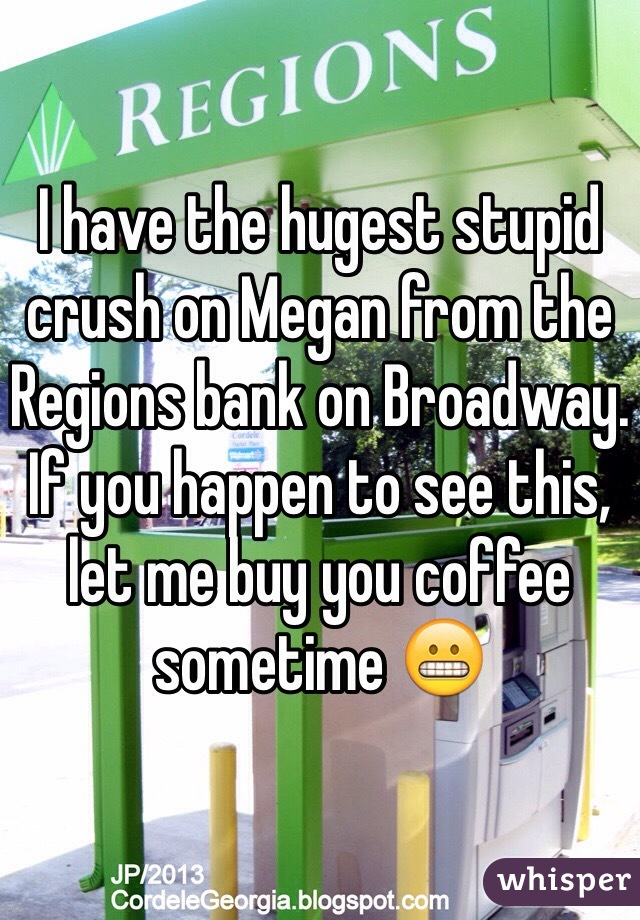 I have the hugest stupid crush on Megan from the Regions bank on Broadway. If you happen to see this, let me buy you coffee sometime 😬