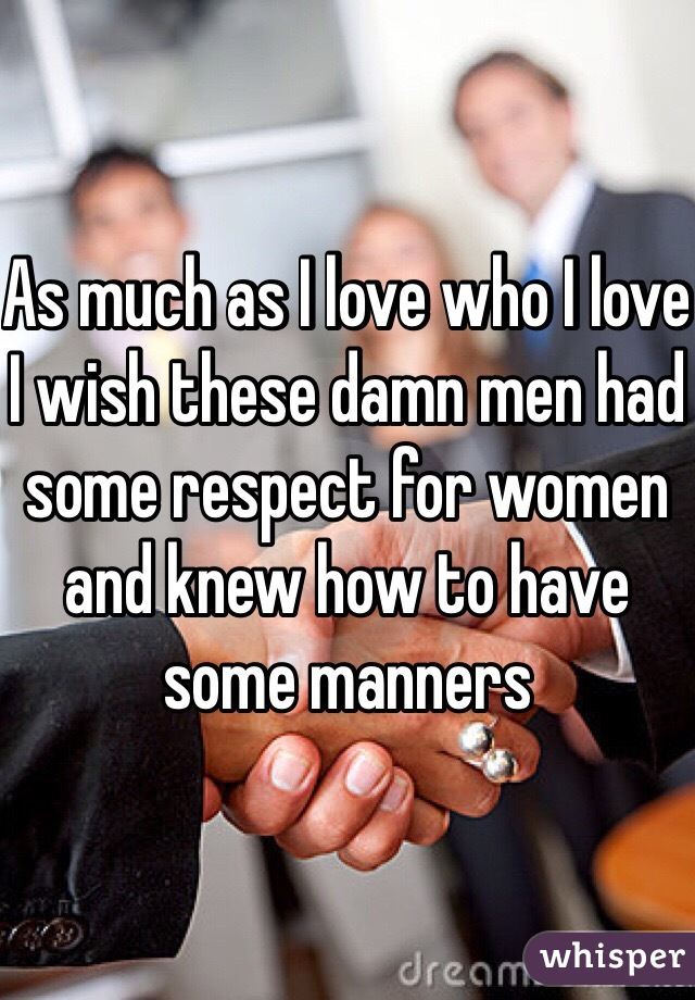 As much as I love who I love I wish these damn men had some respect for women and knew how to have some manners
