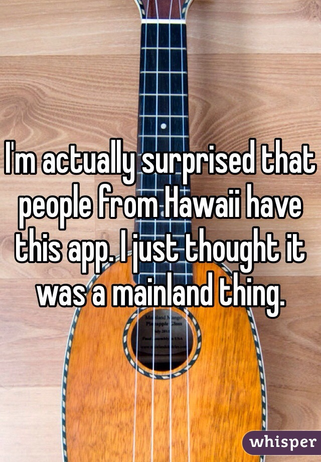 I'm actually surprised that people from Hawaii have this app. I just thought it was a mainland thing.