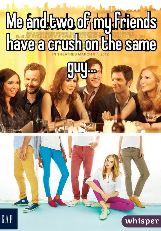Me and two of my friends have a crush on the same guy...