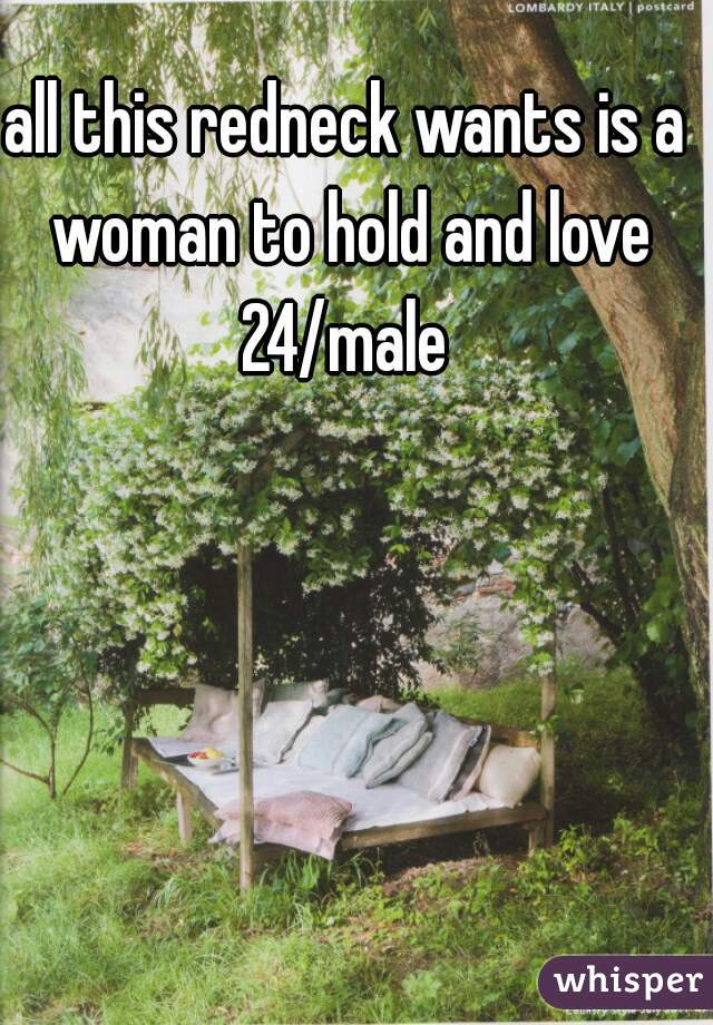 all this redneck wants is a woman to hold and love 24/male